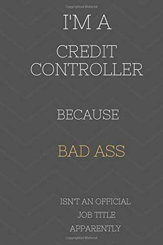 I'm A Credit Controller Because BAD ASS Isn't A Job Title Apparently: Perfect Gag Gift For Who Happens To Be A Bad Ass! | Blank Lined Notebook