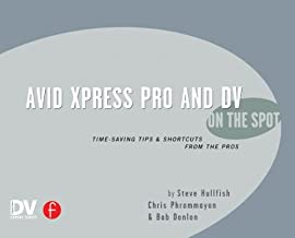 Avid Xpress Pro and DV On the Spot: Time Saving Tips & Shortcuts from the Pros