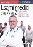 Esami medici dalla A alla Z. Tutto quello che vorresti sapere su oltre 400 test clinici