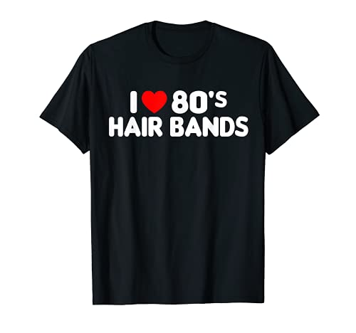I Love 80s Hair Bands Funny Metal Rock Glam Band Party Gift T-Shirt