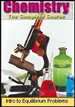 Chemistry The Complete Course: Introduction to Equilibrium Problems (Introductory High School Level)