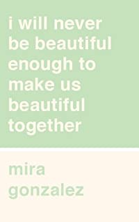I will never be beautiful enough to make us beautiful together