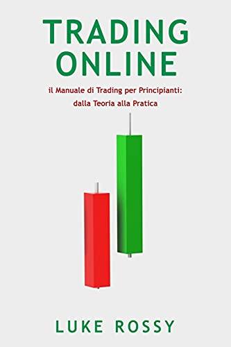 Trading Online: il Manuale di Trading per Principianti: dalla Teoria alla Pratica