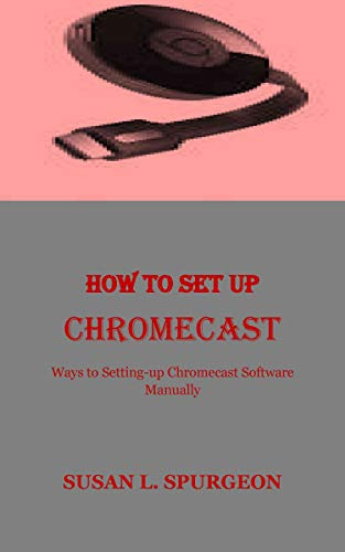 HOW TO SET UP CHROMECAST: Ways to Setting-up Chromecast Software Manually (English Edition)