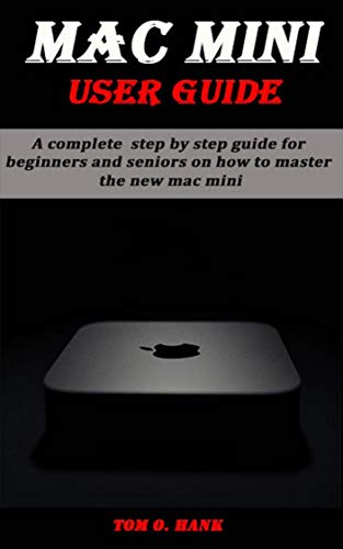 MAC MINI USER GUIDE: A complete step by step guide for beginners and seniors on how to master the new mc mini