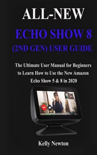 ALL-NEW ECHO SHOW 8 (2ND GEN) USER GUIDE: 2021 Guide to Use the Echo Show 8 to its full Potential and Get the Best Experience