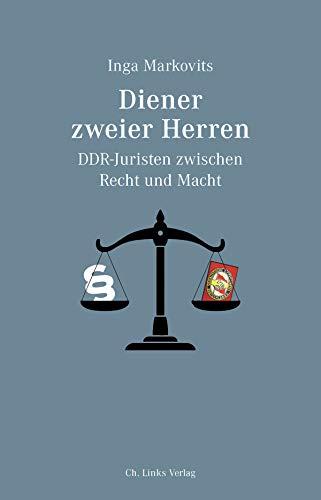 Diener zweier Herren: DDR-Juristen zwischen Recht und Macht