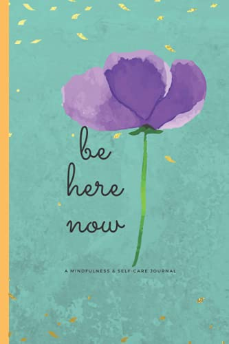 Be Here Now: A Mindfulness & Self-Care Journal, Notebook, Diary, 6x9, 120 pages: Be Kind, To Yourself First: Be Here Right Now!
