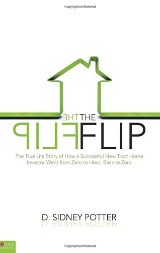 Book: The Flip - The True Life Story of How a Successful New Tract Home Investor Went from Zero to Hero, Back to Zero by D. Sidney Potter
