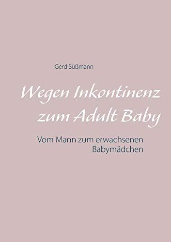 Wegen Inkontinenz zum Adult Baby: Vom Mann zum erwachsenen Babymädchen