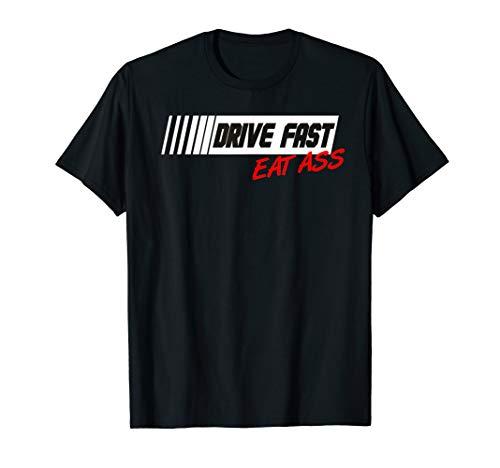 Funny Sarcastic Cute Car Racing Drive Fast Eat Ass T Shirt