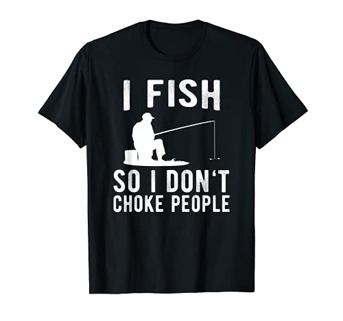 I Fish So I Don't Choke People Funny Fishing T-Shirt