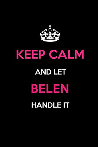 Keep Calm and Let Belen Handle It: Blank Lined 6x9 Name Journal/Notebooks as Birthday, Anniversary, Christmas, Thanksgiving or Any Occasion Gifts for Girls and Women