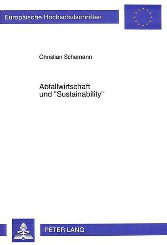 Abfallwirtschaft und «Sustainability»: Möglichkeiten und Grenzen der Gewährleistung eines langfristig-tragfähigen Ressourcenverbrauchs durch den ... / Série 5: Sciences économiques, Band 1859)