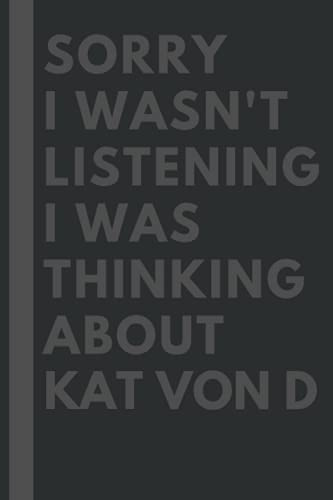 Sorry I wasn't listening I was thinking about Kat Von D: Lined Journal Notebook Birthday Gift for Kat Von D Lovers: (Composition Book Journal) (6x 9 inches)