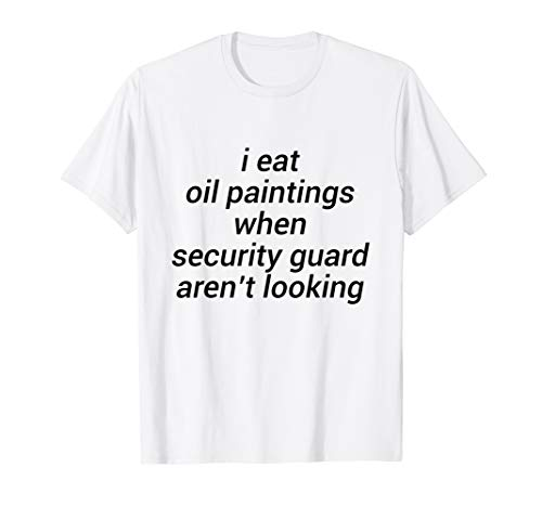 I eat oil paintings when security guard aren't looking