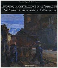 Livorno, la costruzione di un'immagine. Tradizione e modernità nel Novecento