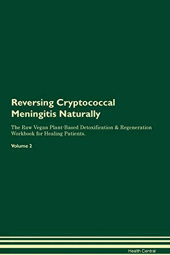 Reversing Cryptococcal Meningitis Naturally The Raw Vegan Plant-Based Detoxification & Regeneration Workbook for Healing Patients. Volume 2