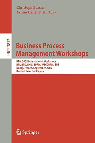 Business Process Management Workshops: BPM 2005 International Workshops BPI, BPD, ENEI, BPRM, WSCOBPM, BPS Nancy, France, September 5, 2005 Revised ... Notes in Computer Science (3812), Band 3812)