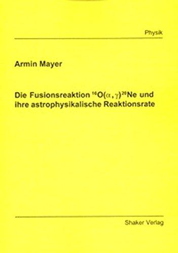 Die Fusionsreaktion 16O(alpha, gamma)20Ne und ihre astrophysikalische Reaktionsrate (Berichte aus der Physik)