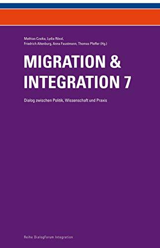 Migration & Integration 7: Dialog zwischen Politik, Wissenschaft und Praxis (Reihe DialogForum Integration)