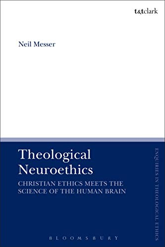 Theological Neuroethics: Christian Ethics Meets the Science of the Human Brain (T&T Clark Enquiries in Theological Ethics)