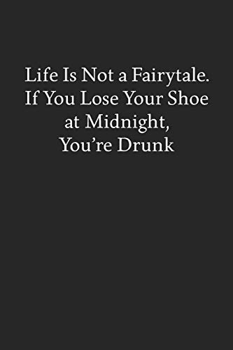 Life Is Not a Fairytale. If You Lose Your Shoe at Midnight, You're Drunk: Blank Funny Lined Journal - Black Sarcastic Notebook