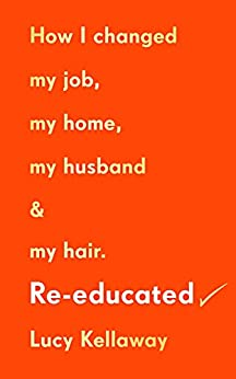 Re-educated: How I changed my job, my home, my husband and my hair (English Edition) par [Lucy Kellaway]