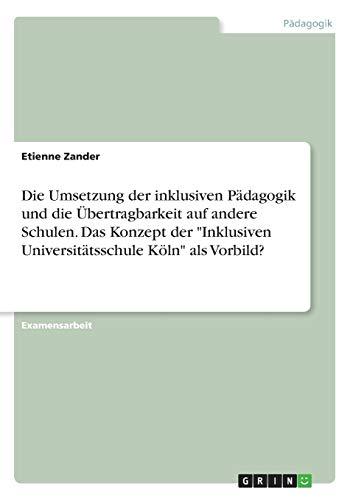 """Die Umsetzung der inklusiven Pädagogik und die Übertragbarkeit auf andere Schulen. Das Konzept der \""""Inklusiven Universitätsschule Köln\"""" als Vorbild?"""