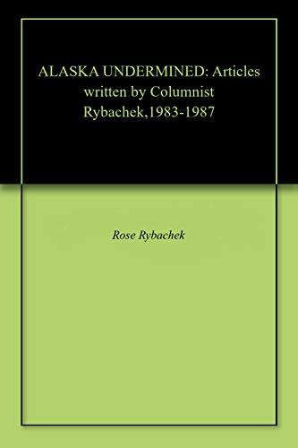 ALASKA UNDERMINED: Articles written by Columnist Rybachek,1983-1987 (English Edition)