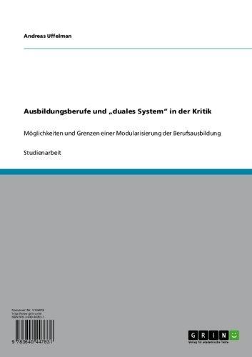 """Ausbildungsberufe und """"duales System"""" in der Kritik: Möglichkeiten und Grenzen einer Modularisierung der Berufsausbildung"""