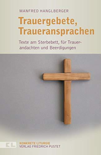 Trauergebete, Traueransprachen: Texte am Sterbebett, für Trauerandachten und Beerdigungen (Konkrete Liturgie)