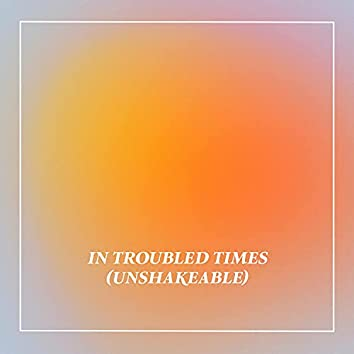 In Troubled Times (Unshakeable)