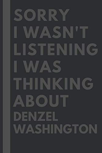 Sorry I wasn't listening I was thinking about Denzel Washington: Lined Journal Notebook Birthday Gift for Denzel Washington Lovers: (Composition Book Journal) (6x 9 inches)