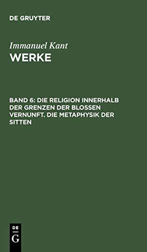 Immanuel Kant: Werke: Akademie-Textausgabe, Bd.6, Die Religion innerhalb der Grenzen der bloßen Vernunft; Die Metaphysik der Sitten (Kants Werke, Band 6)