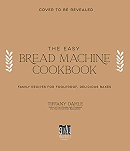 The Easy Bread Machine Cookbook: Family Recipes for Foolproof, Delicious Bakes by [Tiffany Dahle]