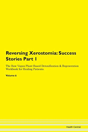 Reversing Xerostomia: Testimonials for Hope. From Patients with Different Diseases Part 1 The Raw Vegan Plant-Based Detoxification & Regeneration Workbook for Healing Patients. Volume 6