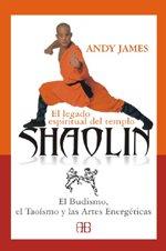 El Legado Espiritual Del Templo Shaolín: El Budismo, el Taoísmo y las Artes Energéticas (Deporte Y Artes Marciales)
