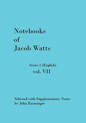 Notebooks of Jacob Watts series 1 vol. VII: Selected with Supplementary Notes by John Ensminger (English Edition)