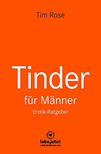 Tinder Dating für Männer! Erotischer Ratgeber: Mit Tinder genau das zu erreichen, was du schon immer wolltest ... (lebe.jetzt Ratgeber)