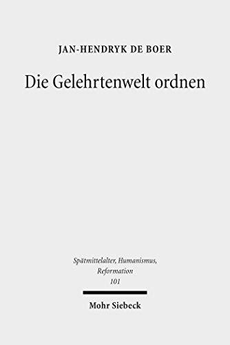 Die Gelehrtenwelt ordnen: Zur Genese des hegemonialen Humanismus um 1500 (Spätmittelalter, Humanismus, Reformation /Studies in the Late Middle Ages, Humanism and the Reformation)