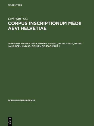 Corpus inscriptionum medii aevi Helvetiae: Die Inschriften der Kantone Aargau, Basel-Stadt, Basel-Land, Bern und Solothurn bis 1300 (Scrinium Friburgense, Band 3)