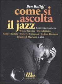 Come si ascolta il jazz. Conversazioni con Wayne Shorter, Pat Metheny, Sonny Rollins, Ornette Coleman, Joshua Redman, Branford Marsalis e altri