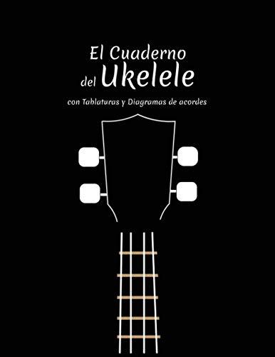 El cuaderno del Ukelele: Con Tablaturas y Diagramas de acordes
