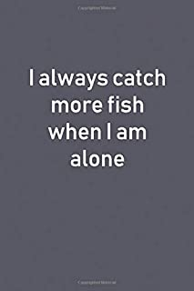 I Always Catch More Fish When I Am Alone: Lined Notebooks