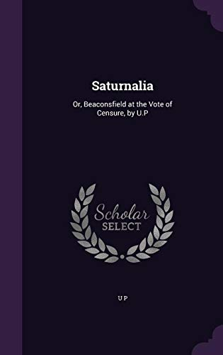 Saturnalia: Or, Beaconsfield at the Vote of Censure, by U.P