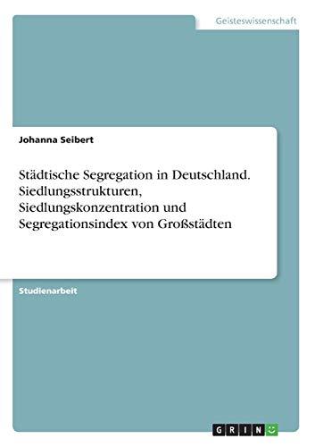 Städtische Segregation in Deutschland. Siedlungsstrukturen, Siedlungskonzentration und Segregationsindex von Großstädten