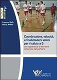 coordinazione, velocità e finalizzazioni veloci per il calcio a 5. con appendice di elementi di tecnica del portiere. dvd. con libro