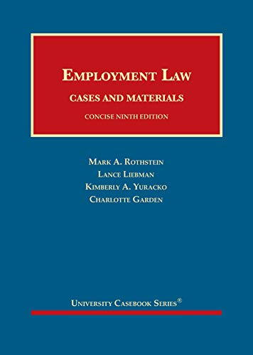 Compare Textbook Prices for Employment Law, Cases and Materials, Concise University Casebook Series 9 Edition ISBN 9781683287193 by Rothstein, Mark A.,Liebman, Lance M,Yuracko, Kimberly A.,Garden, Charlotte