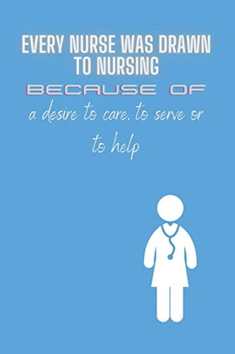 Every nurse was drawn to nursing because of a desire to care, to serve or to help